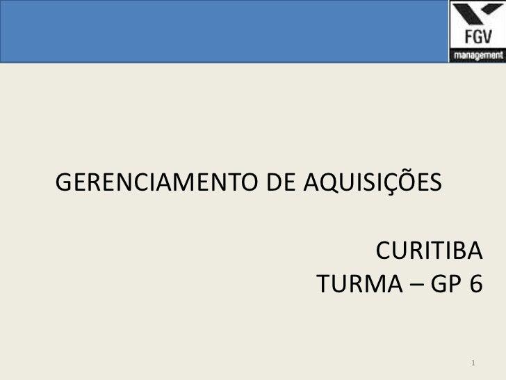 GERENCIAMENTO DE AQUISIÇÕES                      CURITIBA                  TURMA – GP 6                              1