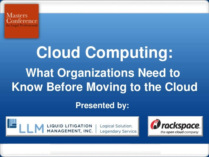 Cloud Computing:  What Organizations Need toKnow Before Moving to the Cloud          Presented by:                        ...