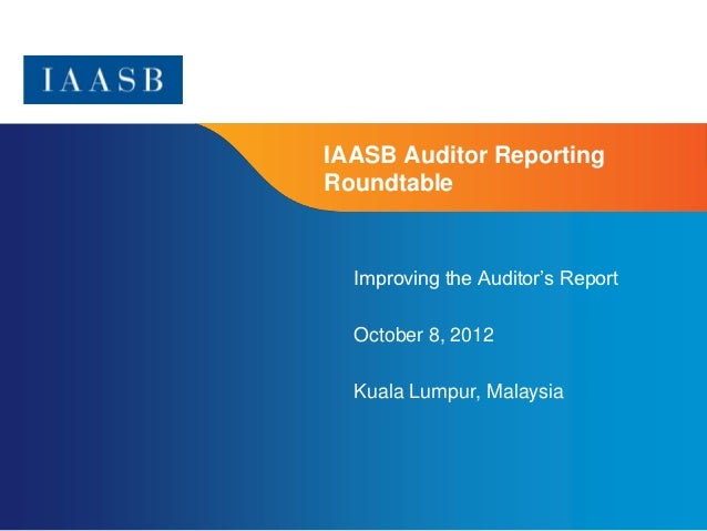 IAASB Auditor ReportingRoundtable  Improving the Auditor's Report  October 8, 2012  Kuala Lumpur, Malaysia                ...
