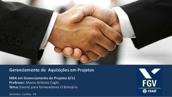 Gerenciamento de Aquisições em ProjetosMBA em Gerenciamento de Projetos 6/11Professor: Marco Antonio CoghiTema: Evento par...