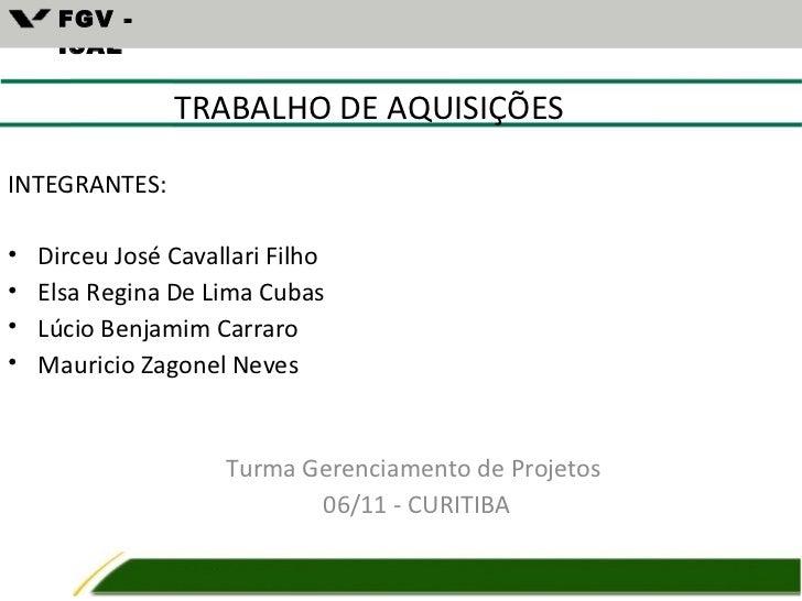 FGV -     ISAE                TRABALHO DE AQUISIÇÕESINTEGRANTES:•   Dirceu José Cavallari Filho•   Elsa Regina De Lima Cub...