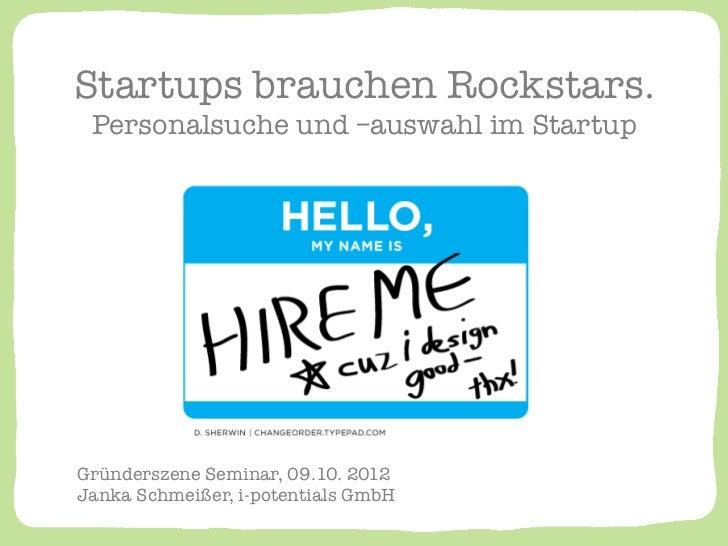 Startups brauchen Rockstars. ! Personalsuche und –auswahl im StartupGründerszene Seminar, 09.10. 2012!Janka Schmeißer, i-p...