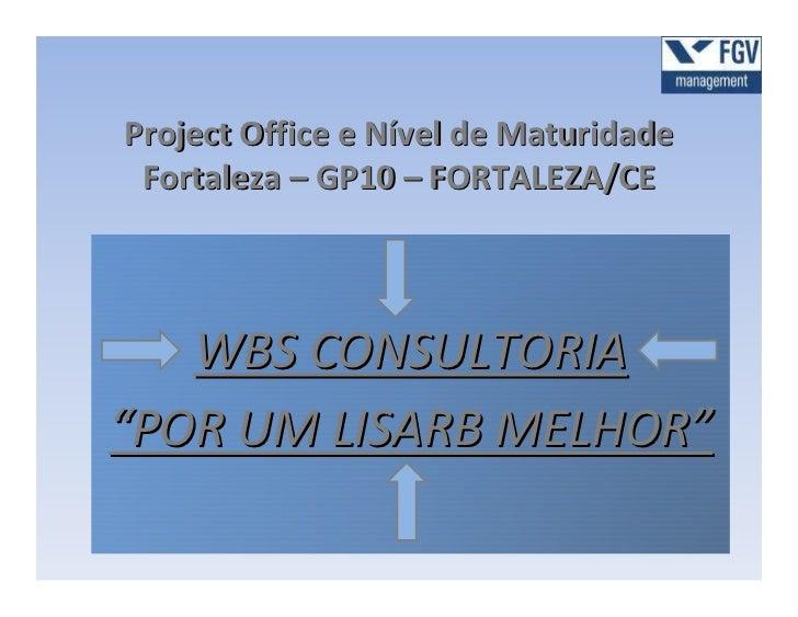 """Project Office e Nível de Maturidade Fortaleza – GP10 – FORTALEZA/CE   WBS CONSULTORIA""""POR UM LISARB MELHOR"""""""