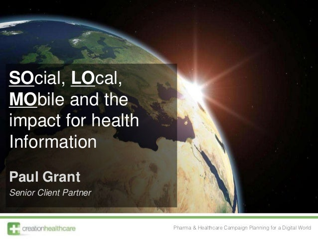 SOcial, LOcal,MObile and theimpact for healthInformationPaul GrantSenior Client Partner                        Pharma & He...