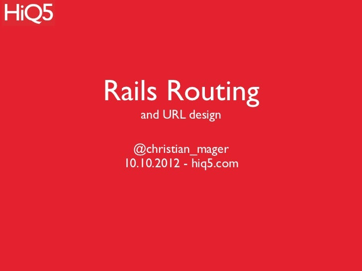 Rails Routing    and URL design   @christian_mager 10.10.2012 - hiq5.com