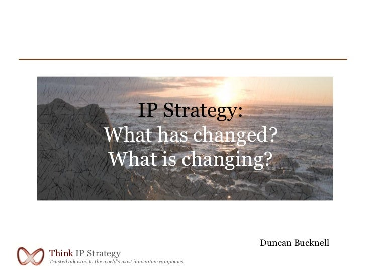 IP Strategy:                       What has changed?                       What is changing?                              ...