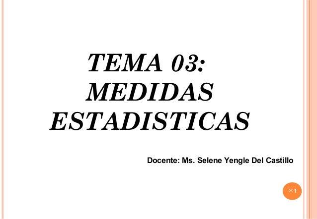 TEMA 03:MEDIDASESTADISTICAS1Docente: Ms. Selene Yengle Del Castillo