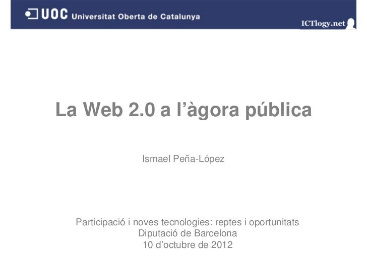 La Web 2.0 a l'àgora pública             l àgora                  Ismael Peña-López  Participació i noves tecnologies: rep...