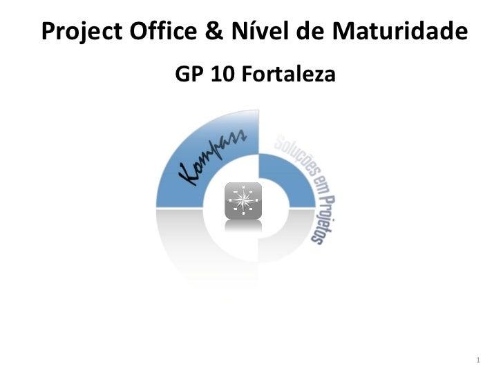 Project Office & Nível de Maturidade           GP 10 Fortaleza                                       1