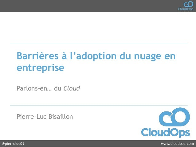 @cloudops_ www.cloudops.com@pierreluc09 www.cloudops.comBarrières à l'adoption du nuage enentrepriseParlons-en… du CloudPi...