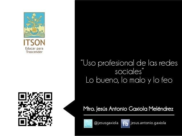 """""""Uso profesional de las redes          sociales""""  Lo bueno, lo malo y lo feoMtro. Jesús Antonio Gaxiola Meléndrez    @jesu..."""
