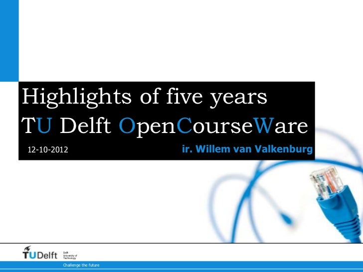Highlights of five yearsTU Delft OpenCourseWare12-10-2012                     ir. Willem van Valkenburg        Delft      ...