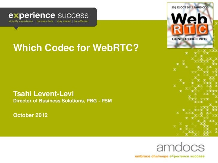 Which Codec for WebRTC?    Tsahi Levent-Levi    Director of Business Solutions, PBG - PSM    October 2012                 ...