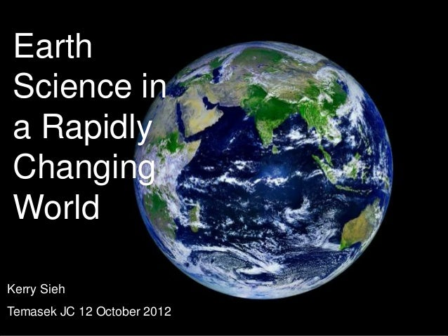 Earth Science in a Rapidly Changing WorldKerry SiehTemasek JC 12 October 2012
