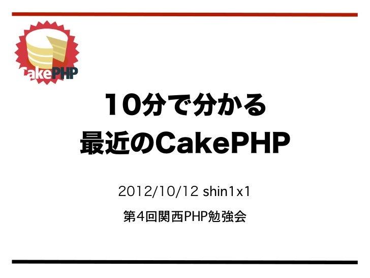 10分で分かる最近のCakePHP 2012/10/12 shin1x1  第4回関西PHP勉強会