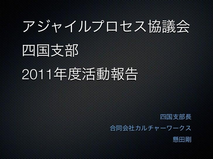 アジャイルプロセス協議会四国支部2011年度活動報告              四国支部長       合同会社カルチャーワークス                懸田剛