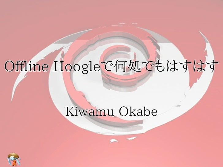 Offline Hoogleで何処でもはすはす      Kiwamu Okabe
