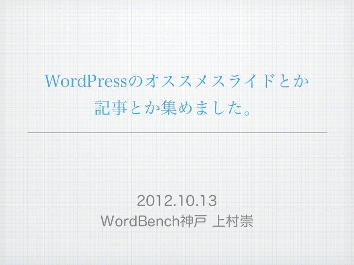 WordPressのオススメスライドとか   記事とか集めました。        2012.10.13    WordBench神戸 上村崇