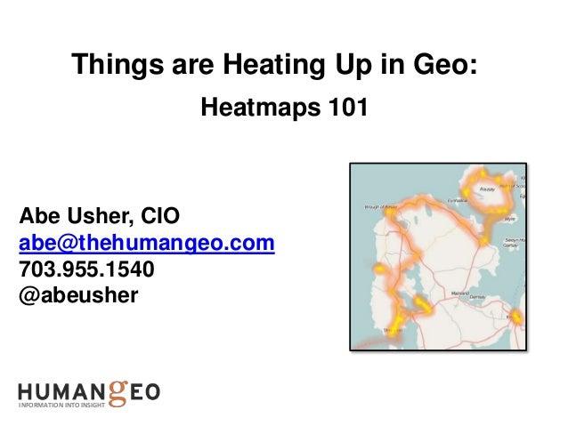 Things are Heating Up in Geo:                           Heatmaps 101Abe Usher, CIOabe@thehumangeo.com703.955.1540@abeusher...