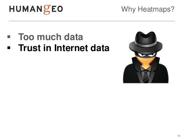 Why Heatmaps? Too much data Trust in Internet data                                           13
