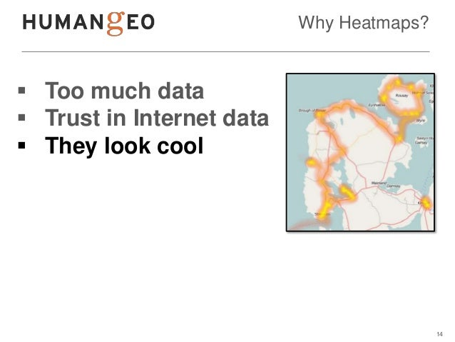 Why Heatmaps? Too much data Trust in Internet data They look cool                                           14
