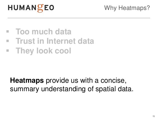 Why Heatmaps? Too much data Trust in Internet data They look cool Heatmaps provide us with a concise, summary understan...
