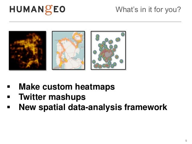 What's in it for you? Make custom heatmaps Twitter mashups New spatial data-analysis framework                         ...