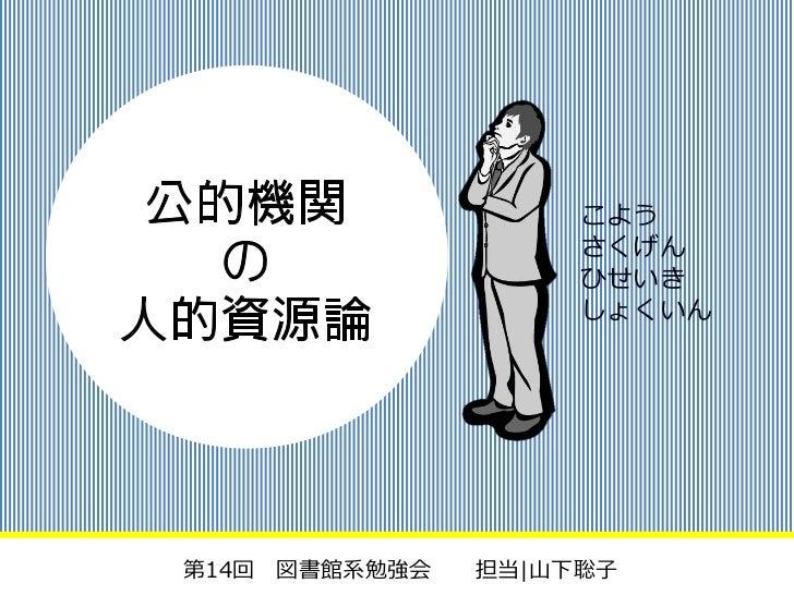 こよう                    さくげん                    ひせいき                    しょくいん第14回 図書館系勉強会   担当|山下聡子