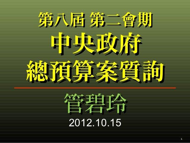 第八屆 第二會期 中央政府總預算案質詢 管碧玲  2012.10.15               1