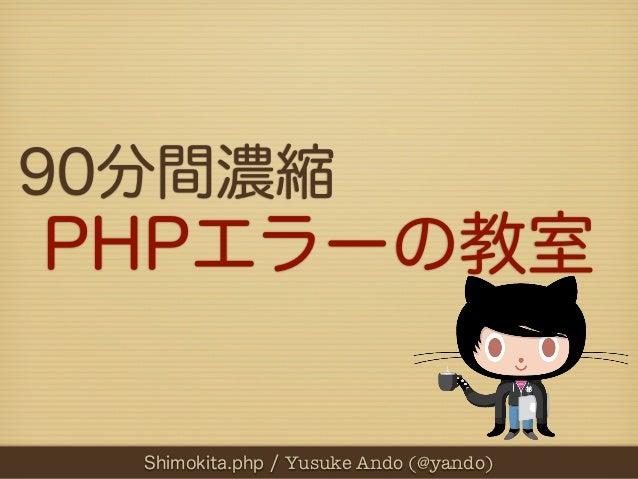 90分間濃縮PHPエラーの教室  Shimokita.php / Yusuke Ando (@yando)
