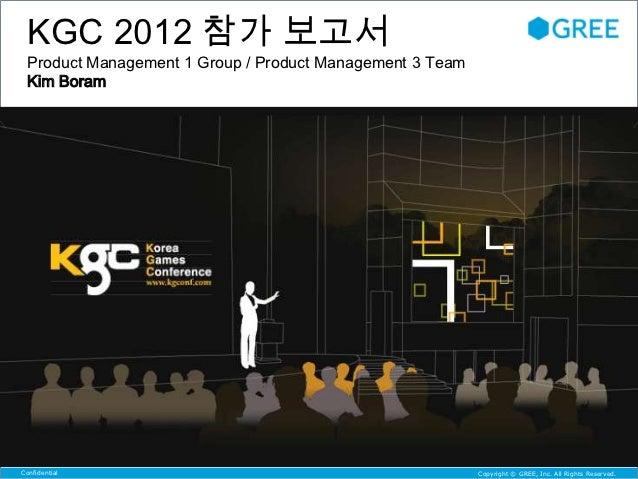 KGC 2012 참가 보고서 Product Management 1 Group / Product Management 3 Team Kim BoramConfidential                              ...
