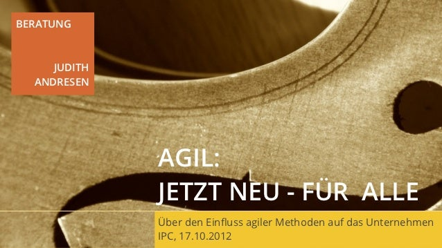 BERATUNG     JUDITH  ANDRESEN              AGIL:              JETZT NEU - FÜR ALLE              Über den Einfluss agiler Me...