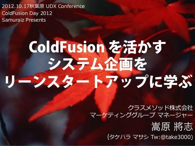 2012.10.17秋葉原 UDX ConferenceColdFusion Day 2012Samuraiz Presents  ColdFusion を活かす    システム企画をリーンスタートアップに学ぶ                 ...