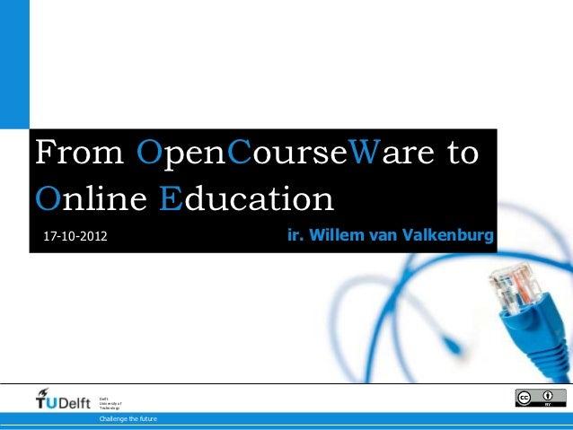 From OpenCourseWare toOnline Education17-10-2012                     ir. Willem van Valkenburg        Delft        Univers...