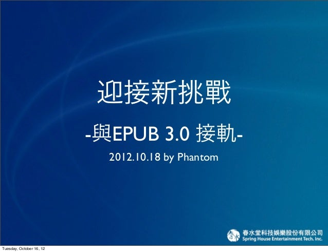 迎接新挑戰                          -與EPUB 3.0 接軌-                            2012.10.18 by PhantomTuesday, October 16, 12