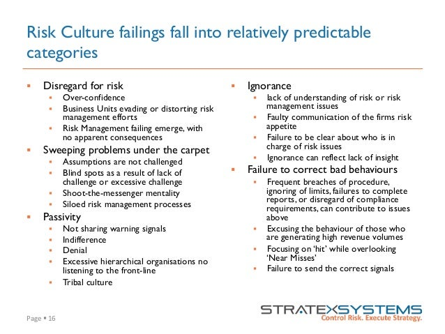 Page  §  16   Risk Culture failings fall into relatively predictable categories § Disregard for risk § Over-con...
