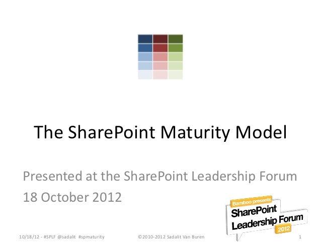 The SharePoint Maturity Model Presented at the SharePoint Leadership Forum 18 October 201210/18/12 - #SPLF @sadalit #spmat...