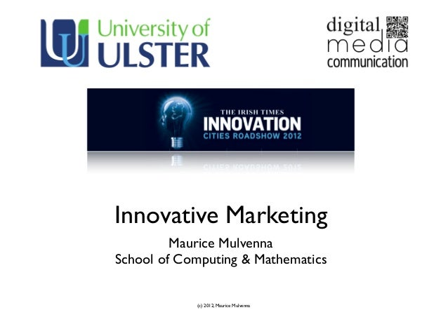 (c) 2012, Maurice MulvennaInnovative MarketingMaurice MulvennaSchool of Computing & Mathematics