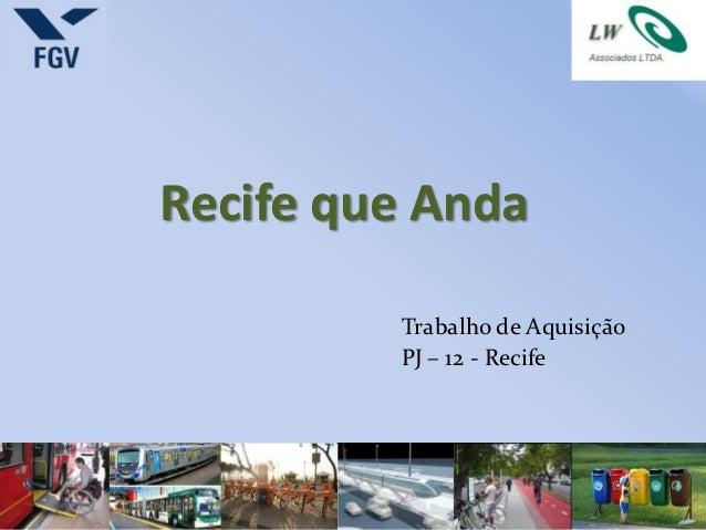 Recife que Anda         Trabalho de Aquisição         PJ – 12 - Recife