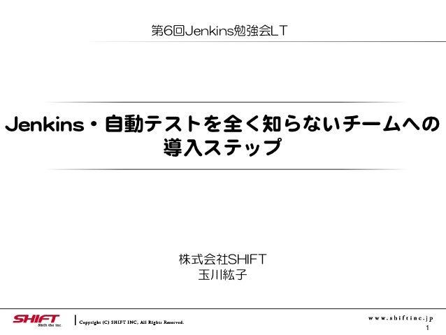 第6回Jenkins勉強会LTJJeennkkiinnss・自動テストを全く知らないチームへの                    導入�ステップ               株式会社SHIFT               玉川紘子     ...