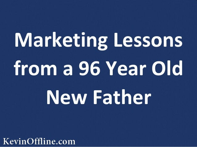 Marketing Lessonsfrom a 96 Year Old   New Father