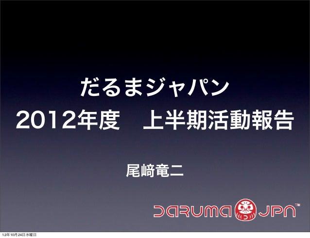 だるまジャパン    2012年度上半期活動報告               尾   竜二12年10月24日水曜日