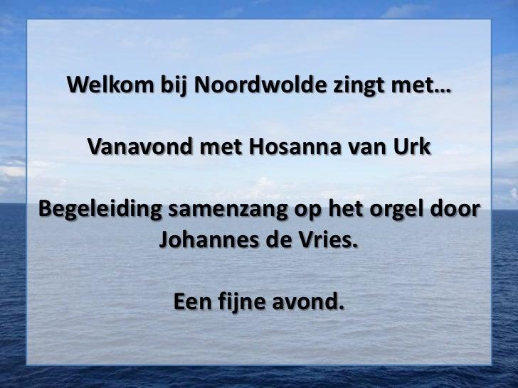 Welkom bij Noordwolde zingt met…    Vanavond met Hosanna van UrkBegeleiding samenzang op het orgel door           Johannes...