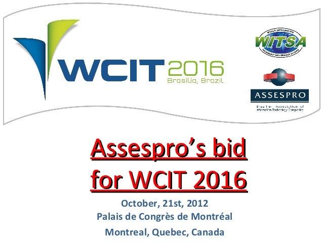 Assespro's bidfor WCIT 2016      October, 21st, 2012Palais de Congrès de Montréal Montreal, Quebec, Canada