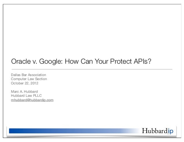 Oracle v. Google: How Can Your Protect APIs?Dallas Bar AssociationComputer Law SectionOctober 22, 2012Marc A. HubbardHubba...