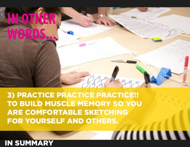 IN OTHERWORDS...3) PRACTICE PRACTICE PRACTICE!!TO BUILD MUSCLE MEMORY SO YOUARE COMFORTABLE SKETCHINGFOR YOURSELF AND OTHE...