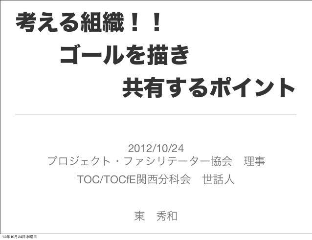 考える組織!!    ゴールを描き       共有するポイント                      2012/10/24               プロジェクト・ファシリテーター協会理事                 TO...