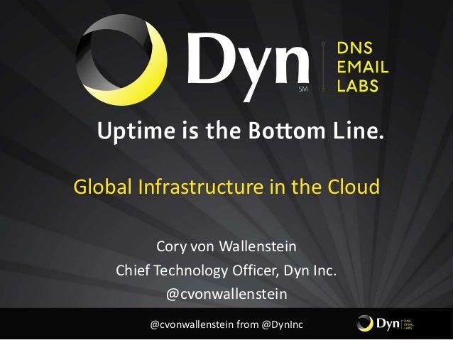 Global Infrastructure in the Cloud          Cory von Wallenstein    Chief Technology Officer, Dyn Inc.            @cvonwal...