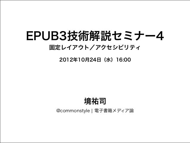 EPUB3技術解説セミナー4  固定レイアウト/アクセシビリティ   2012年10月24日(水)16:00           境祐司   @commonstyle ¦ 電子書籍メディア論