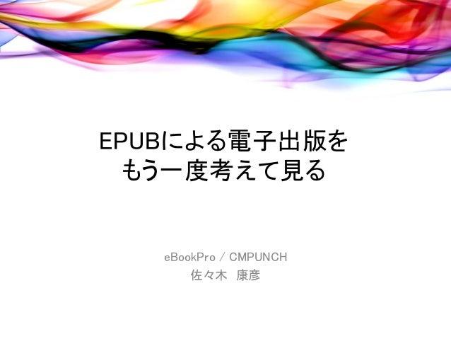 EPUBによる電子出版を  もう一度考えて見る   eBookPro / CMPUNCH       佐々木 康彦